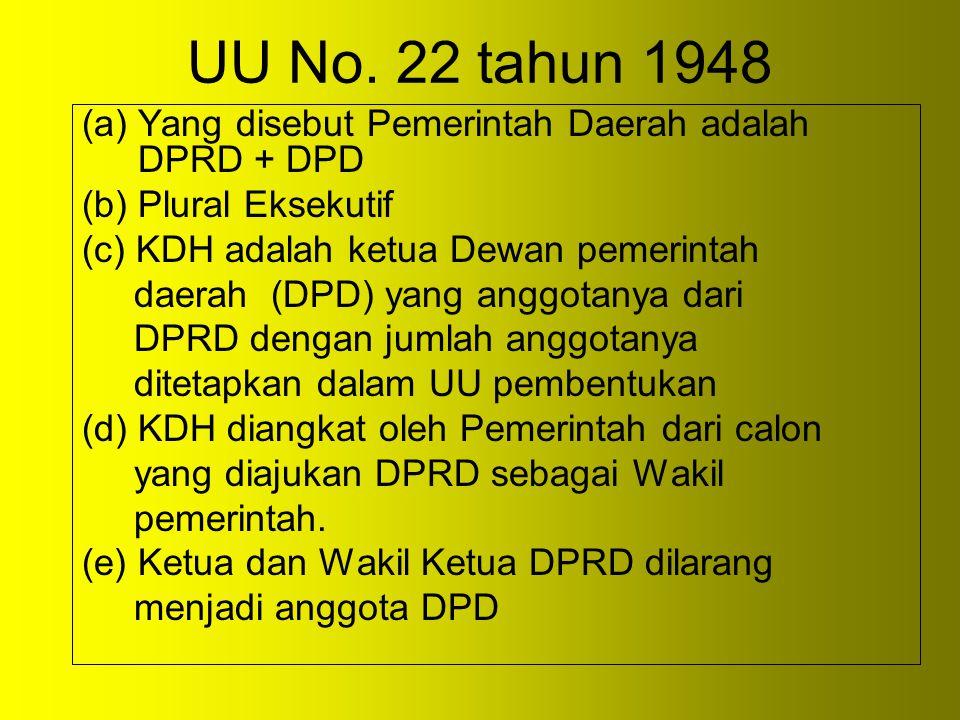 UU No. 22 tahun 1948 (a)Yang disebut Pemerintah Daerah adalah DPRD + DPD (b) Plural Eksekutif (c) KDH adalah ketua Dewan pemerintah daerah (DPD) yang