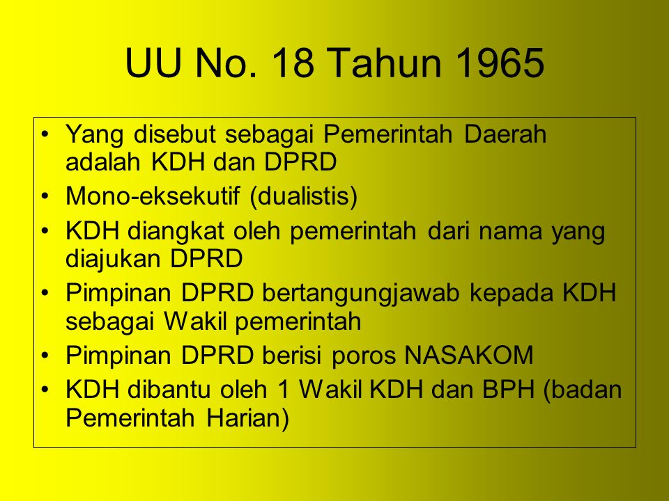 UU No. 18 Tahun 1965 Yang disebut sebagai Pemerintah Daerah adalah KDH dan DPRD Mono-eksekutif (dualistis) KDH diangkat oleh pemerintah dari nama yang