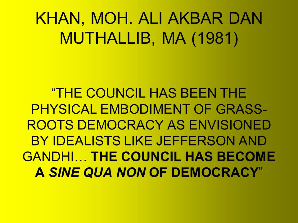 """KHAN, MOH. ALI AKBAR DAN MUTHALLIB, MA (1981) """"THE COUNCIL HAS BEEN THE PHYSICAL EMBODIMENT OF GRASS- ROOTS DEMOCRACY AS ENVISIONED BY IDEALISTS LIKE"""