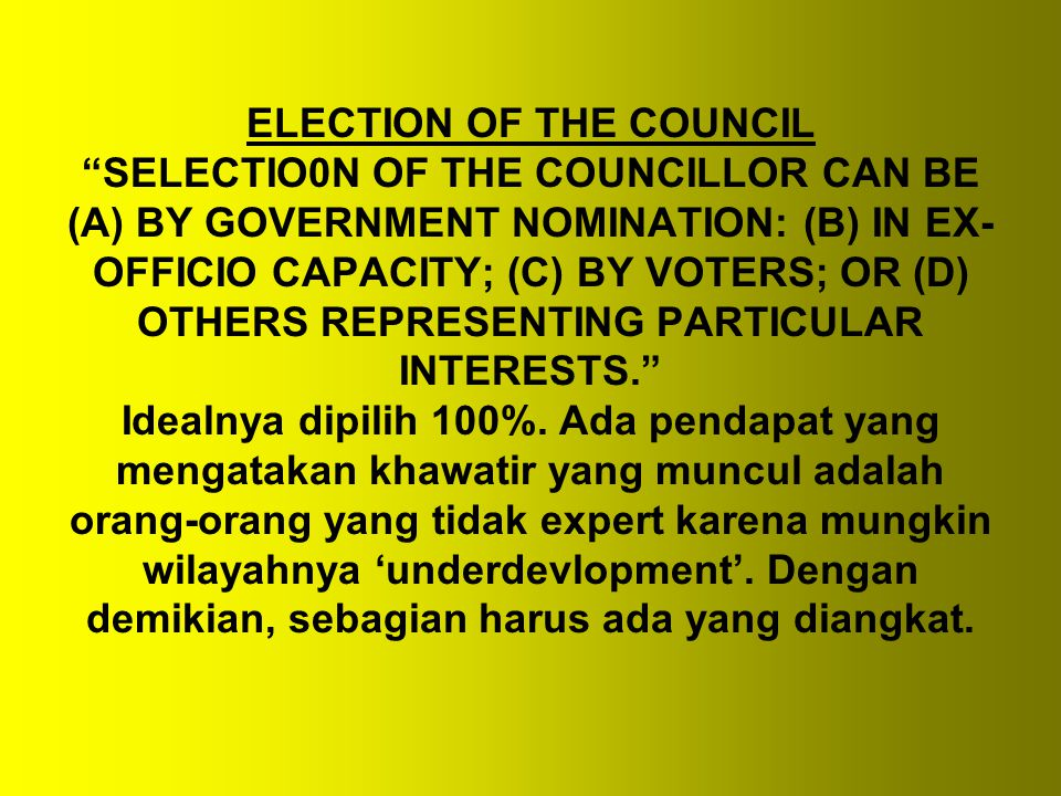ELECTION OF THE COUNCIL SELECTIO0N OF THE COUNCILLOR CAN BE (A) BY GOVERNMENT NOMINATION: (B) IN EX- OFFICIO CAPACITY; (C) BY VOTERS; OR (D) OTHERS REPRESENTING PARTICULAR INTERESTS. Idealnya dipilih 100%.