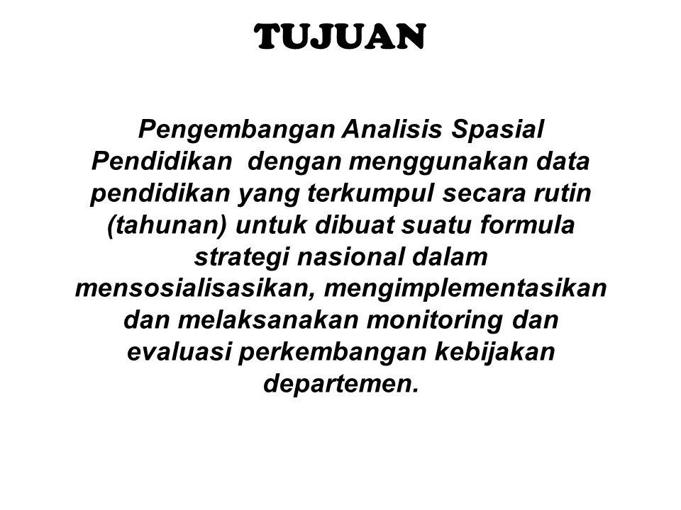 TUJUAN Pengembangan Analisis Spasial Pendidikan dengan menggunakan data pendidikan yang terkumpul secara rutin (tahunan) untuk dibuat suatu formula st