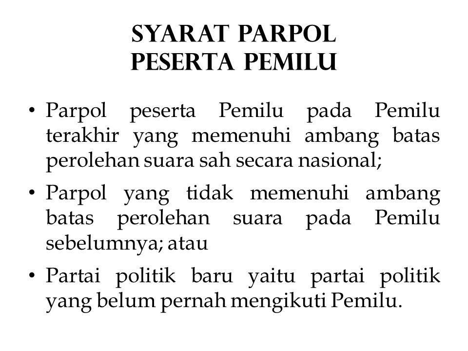 Parpol peserta Pemilu pada Pemilu terakhir yang memenuhi ambang batas perolehan suara sah secara nasional; Parpol yang tidak memenuhi ambang batas perolehan suara pada Pemilu sebelumnya; atau Partai politik baru yaitu partai politik yang belum pernah mengikuti Pemilu.