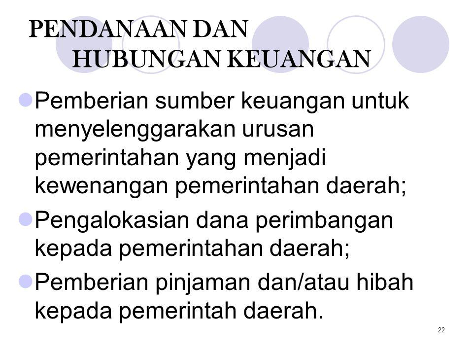 22 PENDANAAN DAN HUBUNGAN KEUANGAN Pemberian sumber keuangan untuk menyelenggarakan urusan pemerintahan yang menjadi kewenangan pemerintahan daerah; P
