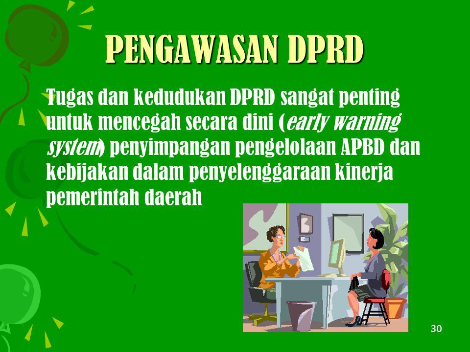 30 PENGAWASAN DPRD Tugas dan kedudukan DPRD sangat penting untuk mencegah secara dini (early warning system) penyimpangan pengelolaan APBD dan kebijakan dalam penyelenggaraan kinerja pemerintah daerah