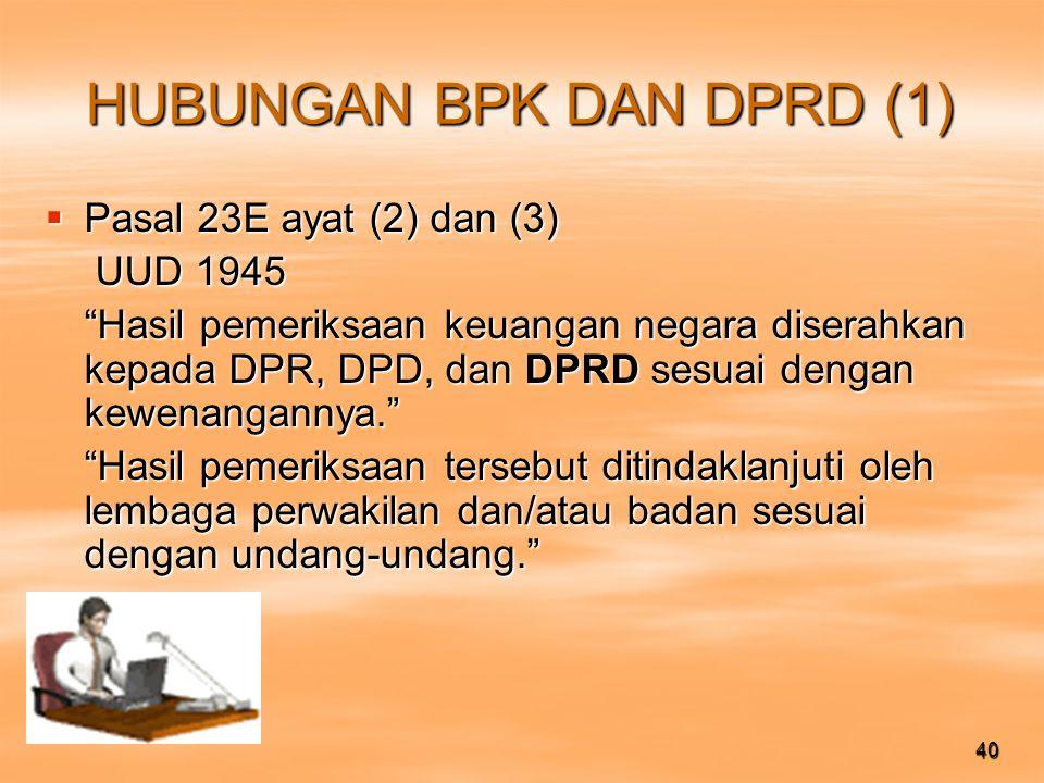 40 HUBUNGAN BPK DAN DPRD (1)  Pasal 23E ayat (2) dan (3) UUD 1945 UUD 1945 Hasil pemeriksaan keuangan negara diserahkan kepada DPR, DPD, dan DPRD sesuai dengan kewenangannya. Hasil pemeriksaan tersebut ditindaklanjuti oleh lembaga perwakilan dan/atau badan sesuai dengan undang-undang.