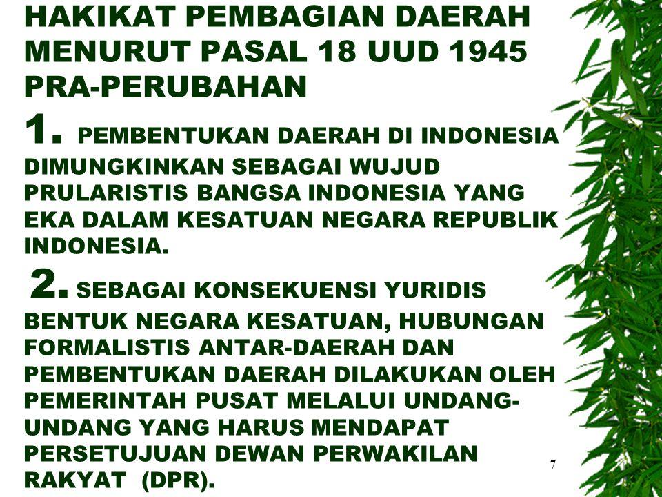 7 HAKIKAT PEMBAGIAN DAERAH MENURUT PASAL 18 UUD 1945 PRA-PERUBAHAN 1. PEMBENTUKAN DAERAH DI INDONESIA DIMUNGKINKAN SEBAGAI WUJUD PRULARISTIS BANGSA IN