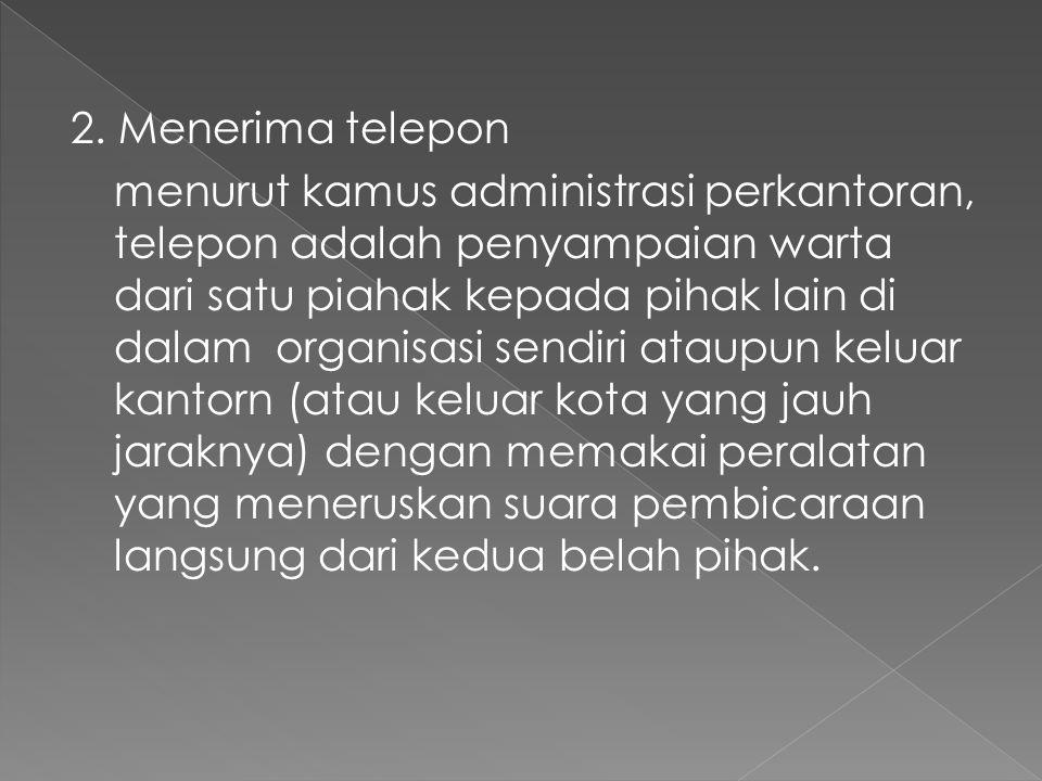 2. Menerima telepon menurut kamus administrasi perkantoran, telepon adalah penyampaian warta dari satu piahak kepada pihak lain di dalam organisasi se