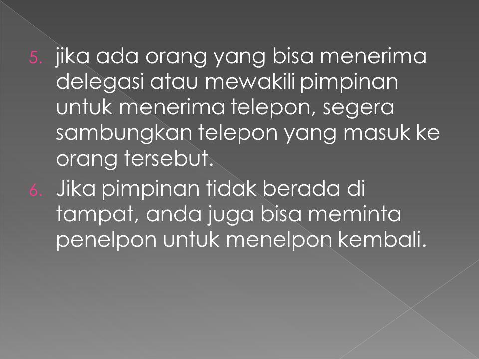 5. jika ada orang yang bisa menerima delegasi atau mewakili pimpinan untuk menerima telepon, segera sambungkan telepon yang masuk ke orang tersebut. 6