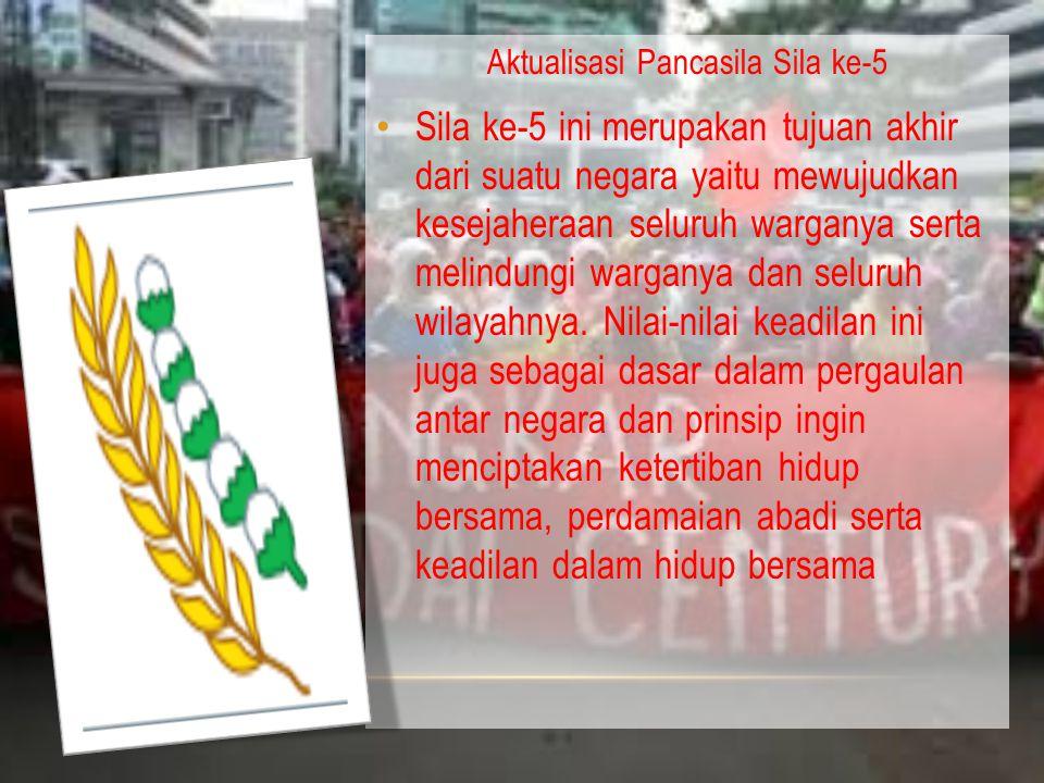 Aktualisasi Pancasila Sila ke-5 Sila ke-5 ini merupakan tujuan akhir dari suatu negara yaitu mewujudkan kesejaheraan seluruh warganya serta melindungi