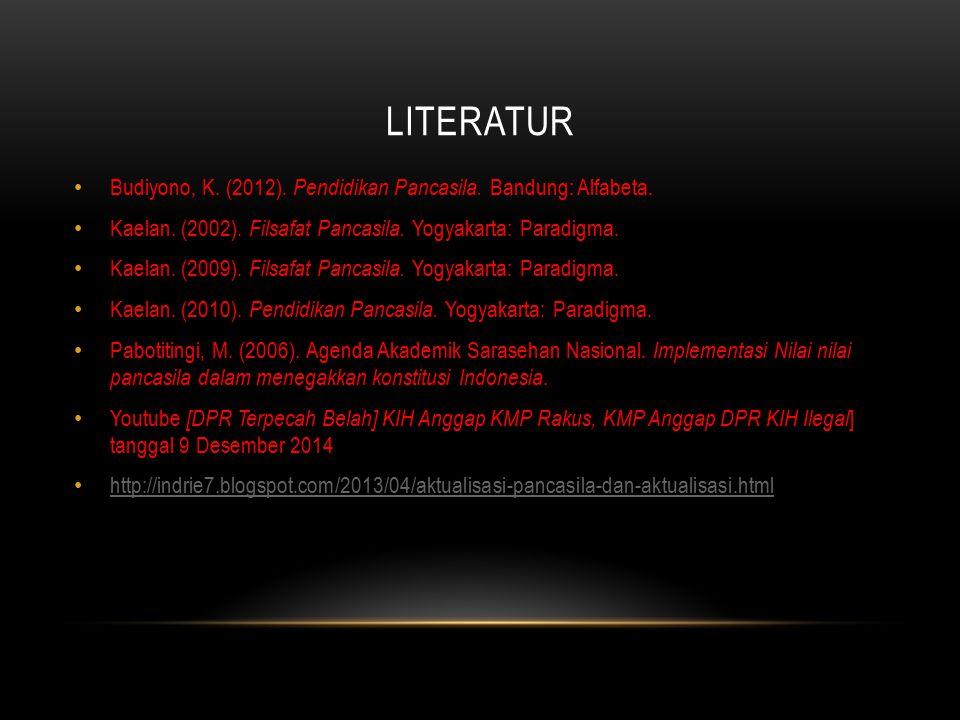 LITERATUR Budiyono, K. (2012). Pendidikan Pancasila. Bandung: Alfabeta. Kaelan. (2002). Filsafat Pancasila. Yogyakarta: Paradigma. Kaelan. (2009). Fil