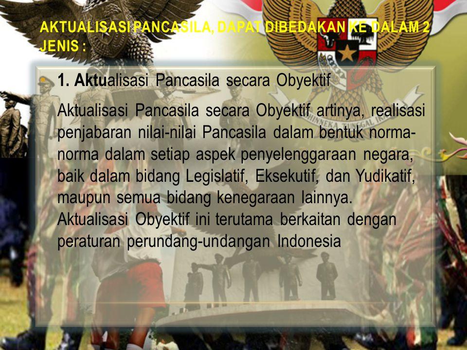 2.Aktualisasi Pancasila secara Subyektif Aktualisasi Subyektif, artinya realisasi penjabaran nilai-nilai Pancasila dalam bentuk norma-norma ke dalam diri setiap pribadi, perseorangan, setiap warga negara, setiap individu, setiap penduduk, setiap penguasa dan setiap orang Indonesia.