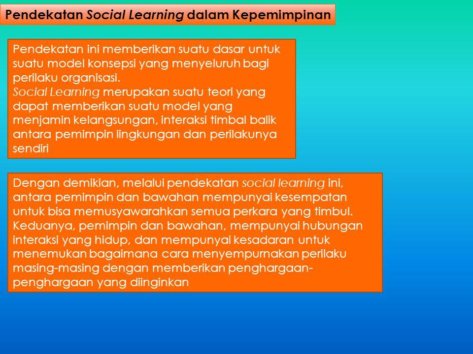 Pendekatan Social Learning dalam Kepemimpinan Pendekatan ini memberikan suatu dasar untuk suatu model konsepsi yang menyeluruh bagi perilaku organisas