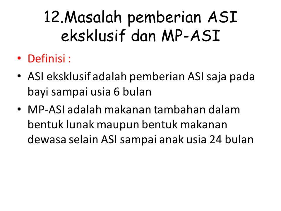 12.Masalah pemberian ASI eksklusif dan MP-ASI Definisi : ASI eksklusif adalah pemberian ASI saja pada bayi sampai usia 6 bulan MP-ASI adalah makanan t
