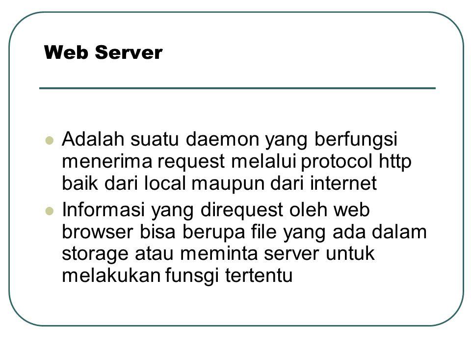Web Server Adalah suatu daemon yang berfungsi menerima request melalui protocol http baik dari local maupun dari internet Informasi yang direquest ole