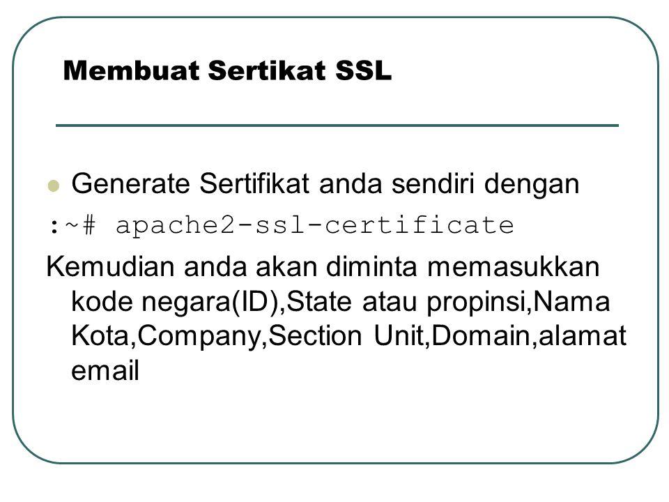 Generate Sertifikat anda sendiri dengan :~# apache2-ssl-certificate Kemudian anda akan diminta memasukkan kode negara(ID),State atau propinsi,Nama Kot