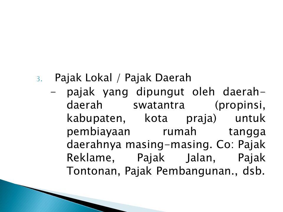 3. Pajak Lokal / Pajak Daerah -pajak yang dipungut oleh daerah- daerah swatantra (propinsi, kabupaten, kota praja) untuk pembiayaan rumah tangga daera