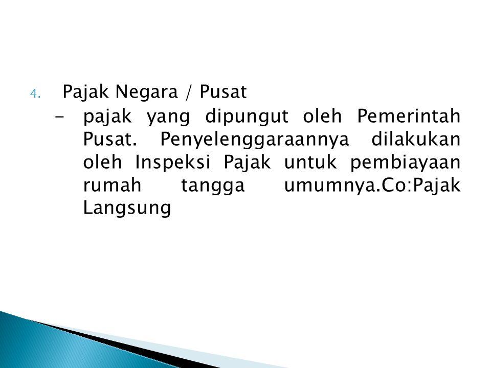 4.Pajak Negara / Pusat -pajak yang dipungut oleh Pemerintah Pusat.