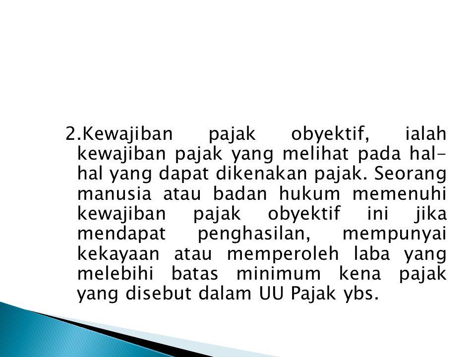 2.Kewajiban pajak obyektif, ialah kewajiban pajak yang melihat pada hal- hal yang dapat dikenakan pajak.