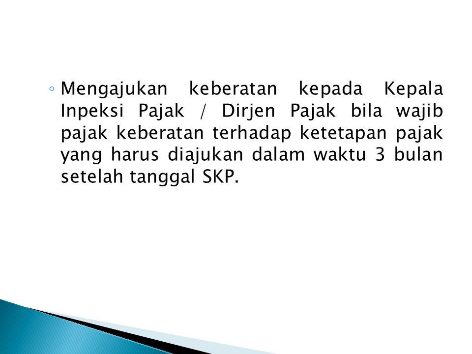 ◦ Mengajukan keberatan kepada Kepala Inpeksi Pajak / Dirjen Pajak bila wajib pajak keberatan terhadap ketetapan pajak yang harus diajukan dalam waktu 3 bulan setelah tanggal SKP.