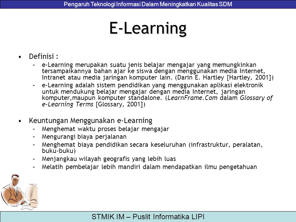 Pengaruh Teknologi Informasi Dalam Meningkatkan Kualitas SDM STMIK IM – Puslit Informatika LIPI Aplikasi E-Learning –1990: CBT (Computer Based Training) –1994: Paket-Paket CBT –1997: LMS (Learning Management System) –1999: Aplikasi e-Learning Bebasis Web Beberapa Contoh Aplikasi e-Learning dan Penerapannya –Moodle - Learning Management System (LMS) Berbasis Opensource [http://moodle.org] –ATutor: Learning Content Management System (LCMS) Berbasis Opensource [http://atutor.ca] –IlmuKomputer.Com – Sistem eLearning Gratis Berbasis Aktifitas Komunitas [http://ilmukomputer.com] –Sistem e-Learning Cisco Networking Academy [http://cisco.netacad.net] –Sistem e-Learning untuk Pelatihan dan Sertifikasi Penerbangan pada Merpati Training Center [http://sbumtc.com]