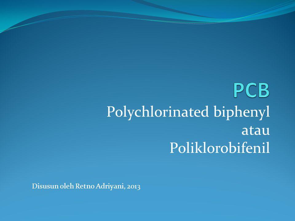 Polychlorinated biphenyl atau Poliklorobifenil Disusun oleh Retno Adriyani, 2013