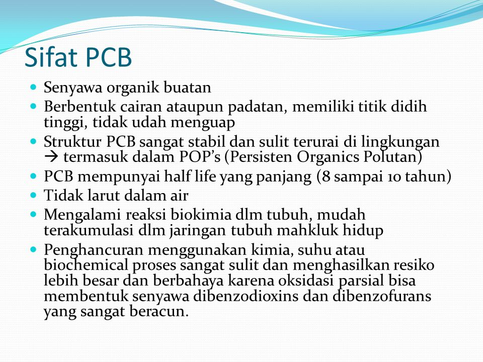 Sifat PCB Senyawa organik buatan Berbentuk cairan ataupun padatan, memiliki titik didih tinggi, tidak udah menguap Struktur PCB sangat stabil dan suli