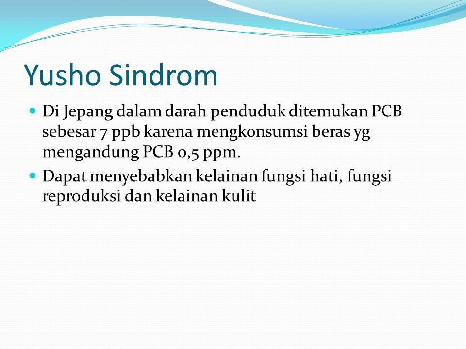 Yusho Sindrom Di Jepang dalam darah penduduk ditemukan PCB sebesar 7 ppb karena mengkonsumsi beras yg mengandung PCB 0,5 ppm. Dapat menyebabkan kelain