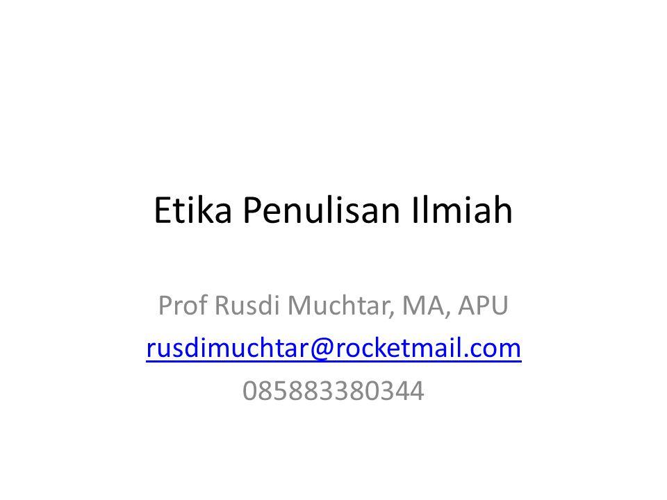 Etika Penulisan Ilmiah Prof Rusdi Muchtar, MA, APU rusdimuchtar@rocketmail.com 085883380344