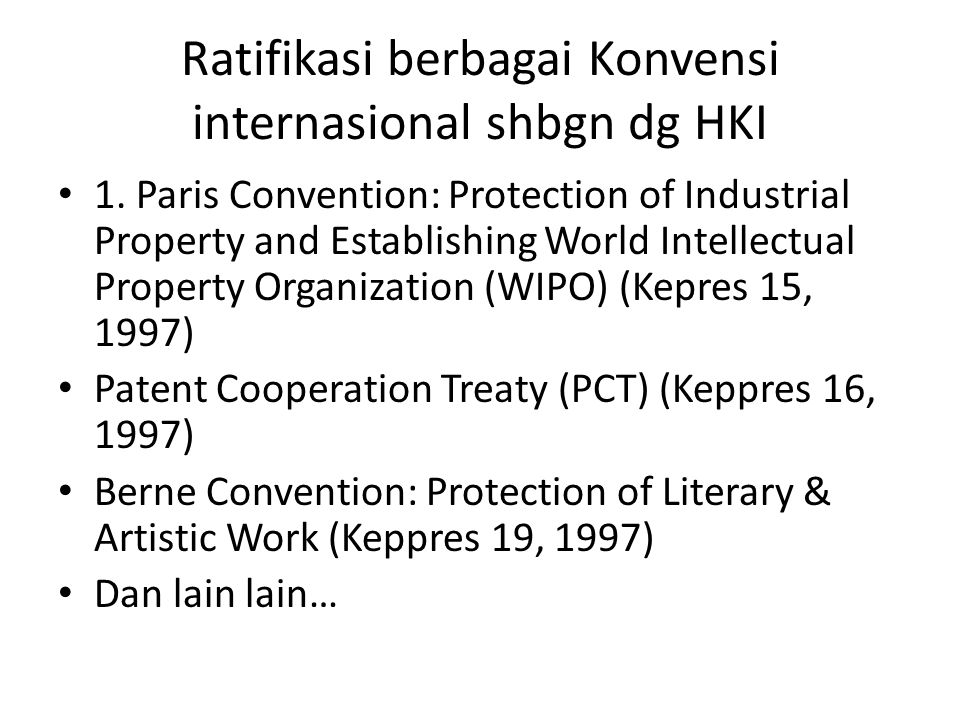 Ratifikasi berbagai Konvensi internasional shbgn dg HKI 1. Paris Convention: Protection of Industrial Property and Establishing World Intellectual Pro