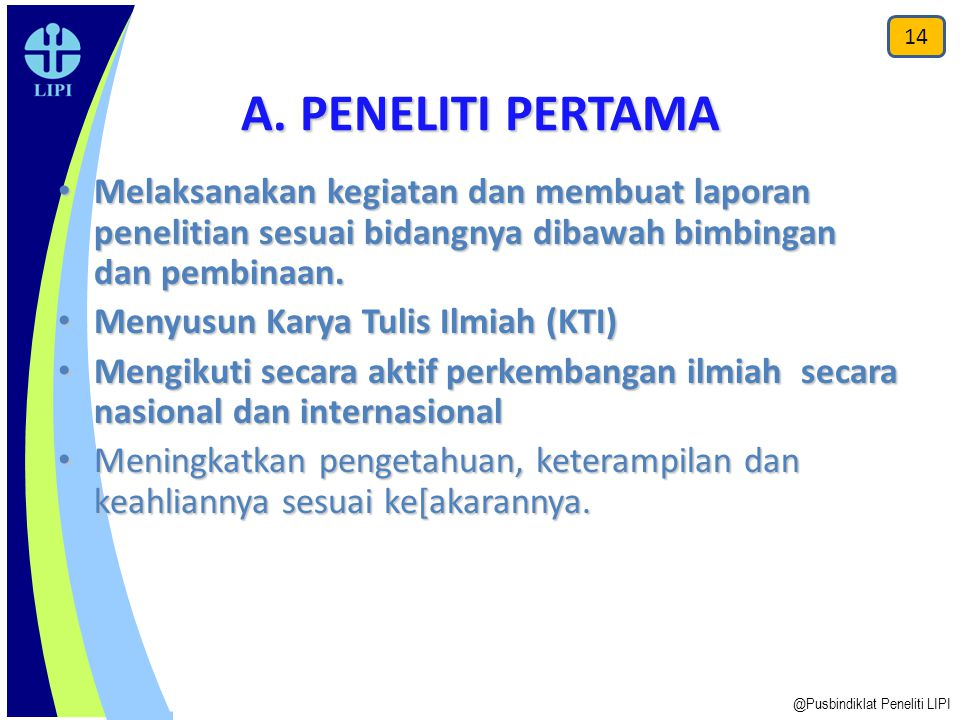A. PENELITI PERTAMA Melaksanakan kegiatan dan membuat laporan penelitian sesuai bidangnya dibawah bimbingan dan pembinaan. Melaksanakan kegiatan dan m
