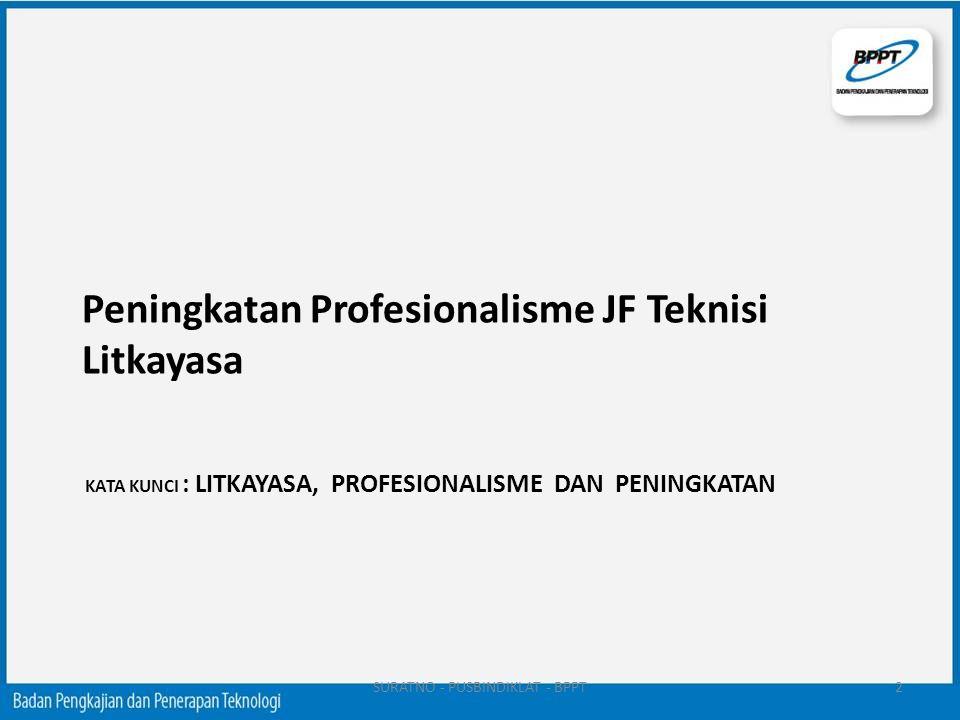 KATA KUNCI : LITKAYASA, PROFESIONALISME DAN PENINGKATAN Peningkatan Profesionalisme JF Teknisi Litkayasa SURATNO - PUSBINDIKLAT - BPPT2