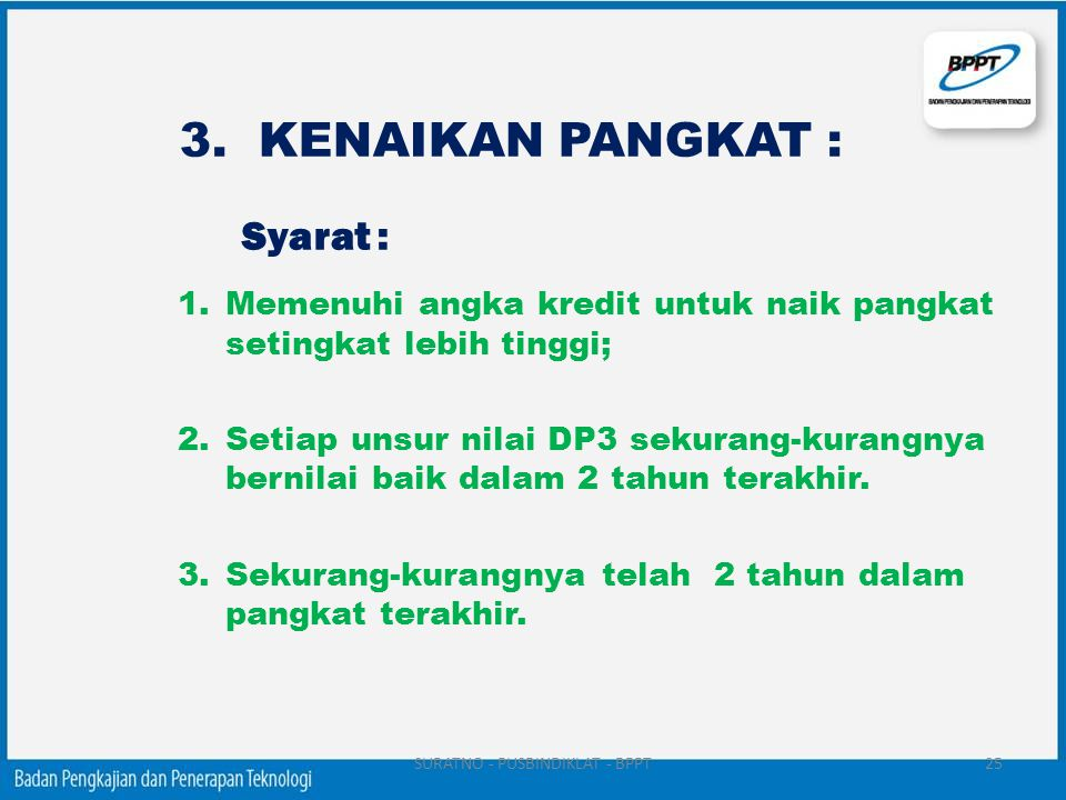 3. KENAIKAN PANGKAT : Syarat : 1.Memenuhi angka kredit untuk naik pangkat setingkat lebih tinggi; 2.Setiap unsur nilai DP3 sekurang-kurangnya bernilai