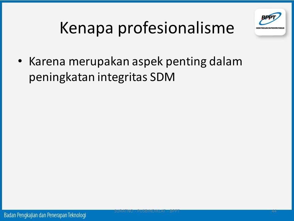 Kenapa profesionalisme Karena merupakan aspek penting dalam peningkatan integritas SDM SURATNO - PUSBINDIKLAT - BPPT44
