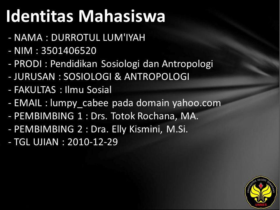 Identitas Mahasiswa - NAMA : DURROTUL LUM IYAH - NIM : 3501406520 - PRODI : Pendidikan Sosiologi dan Antropologi - JURUSAN : SOSIOLOGI & ANTROPOLOGI - FAKULTAS : Ilmu Sosial - EMAIL : lumpy_cabee pada domain yahoo.com - PEMBIMBING 1 : Drs.
