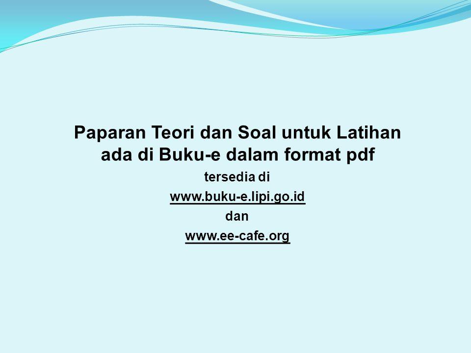 Paparan Teori dan Soal untuk Latihan ada di Buku-e dalam format pdf tersedia di www.buku-e.lipi.go.id dan www.ee-cafe.org