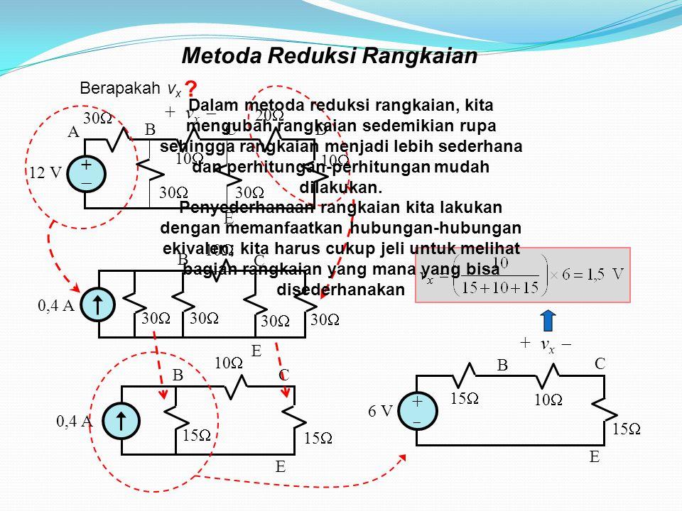 Metoda Reduksi Rangkaian ++ 12 V 30  10  30  10  20  + v x  A BC D E 10  30  0,4 A 30  B C E 10  0,4 A 15  BC E 6 V 10  15  ++ + v x