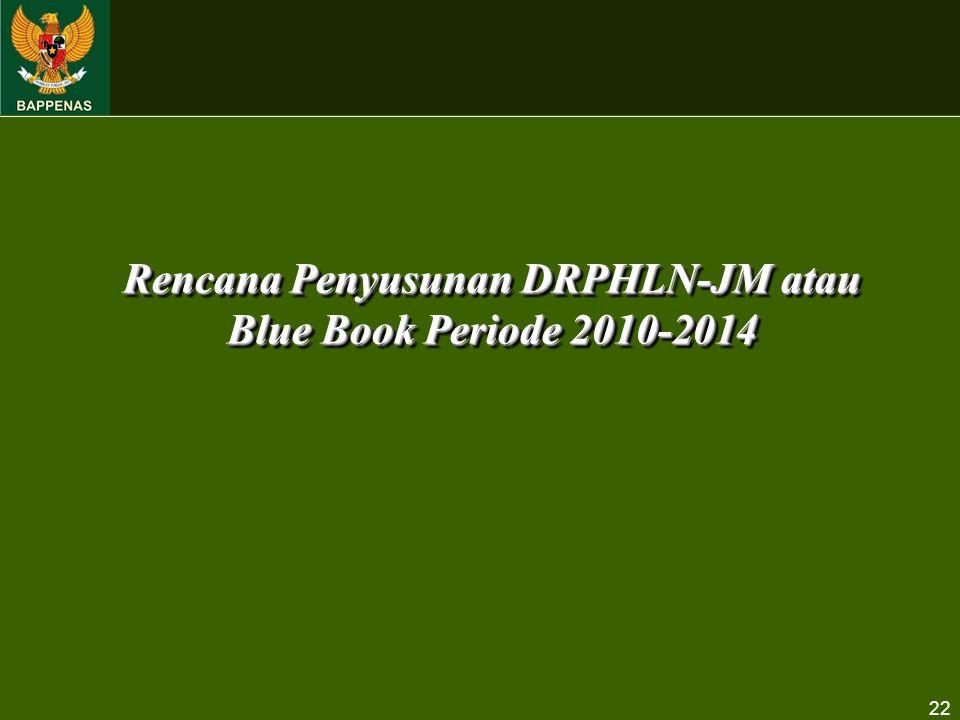 22 Rencana Penyusunan DRPHLN-JM atau Blue Book Periode 2010-2014