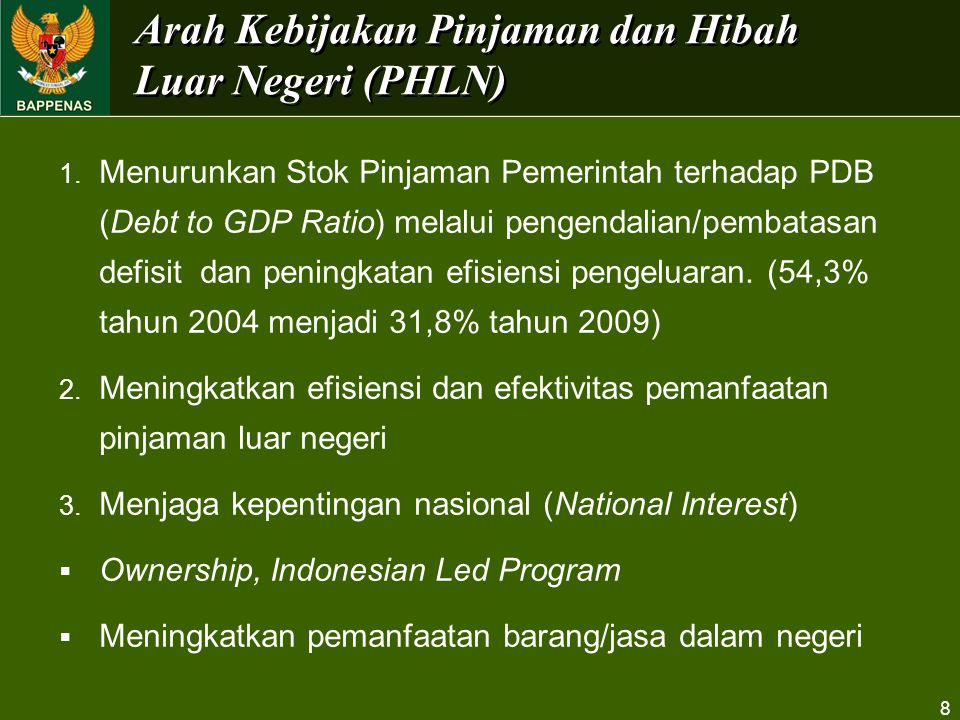 8 Arah Kebijakan Pinjaman dan Hibah Luar Negeri (PHLN) 1. Menurunkan Stok Pinjaman Pemerintah terhadap PDB (Debt to GDP Ratio) melalui pengendalian/pe