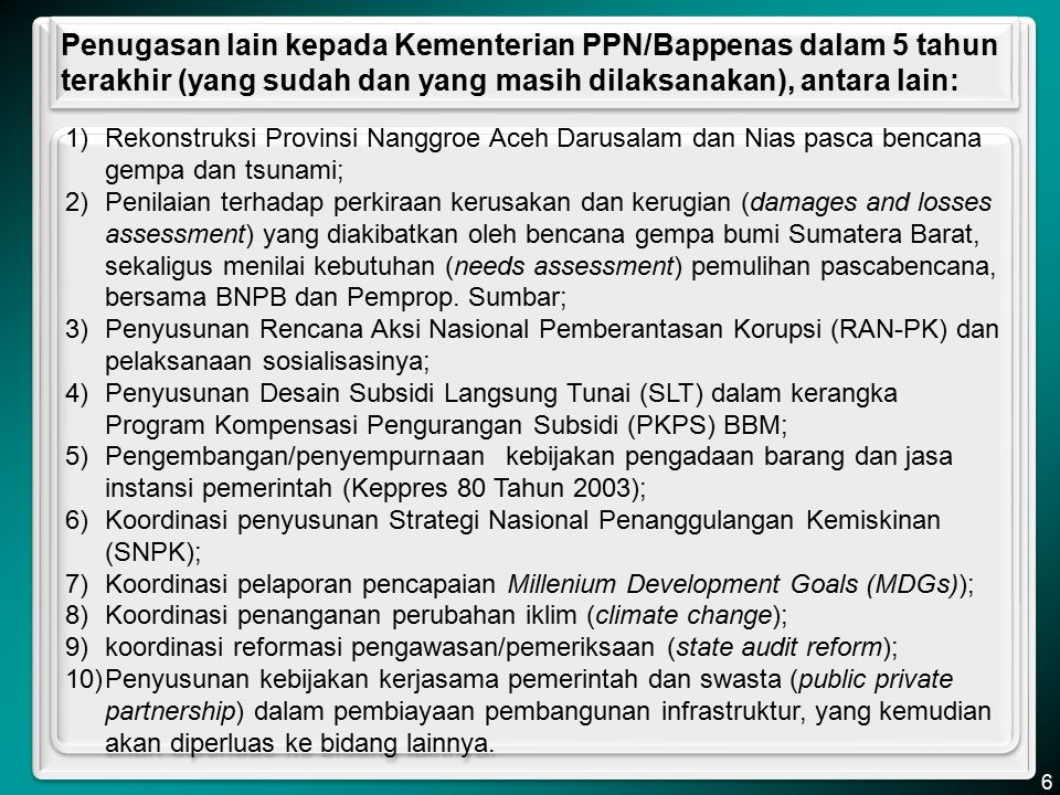 Contoh penugasan lainnya kepada Kementerian Negara PPN/ Bappenas: Koordinasi Penanganan Pascabencana Gempa Sumbar Kementerian Negara PPN/Bappenas diberi tugas untuk melakukan koordinasi dengan Badan Nasional Penanggulangan Bencana (BNPB) dan Pemerintah Daerah Provinsi Sumatera Barat untuk melakukan penilaian terhadap perkiraan kerusakan dan kerugian (damages and losses assessment) yang diakibatkan oleh bencana gempa bumi Sumatera Barat, sekaligus menilai kebutuhan (needs assessment) pemulihan pascabencana, yang selanjutnya dituangkan ke dalam Rencana Aksi Rehabilitasi dan Rekonstruksi Wilayah Pascabencana Gempa Bumi di Provinsi Sumatera Barat, yang bersumber dari data kerusakan dan kerugian yang dihimpun melalui koordinasi dari BNPB.