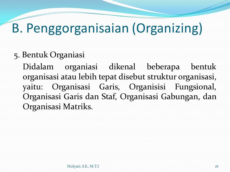 5. Bentuk Organiasi Didalam organiasi dikenal beberapa bentuk organisasi atau lebih tepat disebut struktur organisasi, yaitu: Organisasi Garis, Organi