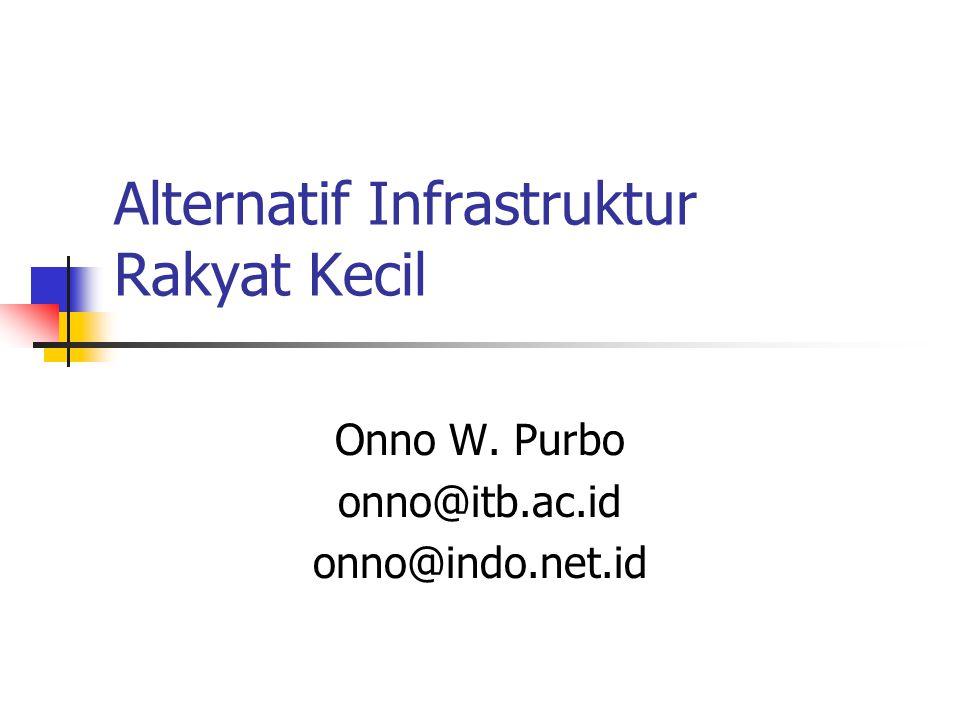 Alternatif Infrastruktur Rakyat Kecil Onno W. Purbo onno@itb.ac.id onno@indo.net.id