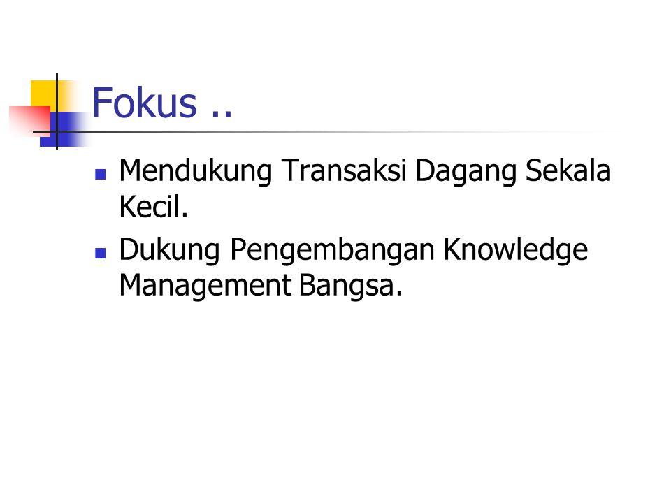 Fokus.. Mendukung Transaksi Dagang Sekala Kecil. Dukung Pengembangan Knowledge Management Bangsa.