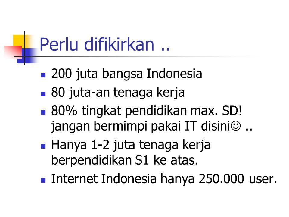 Perlu difikirkan..200 juta bangsa Indonesia 80 juta-an tenaga kerja 80% tingkat pendidikan max.