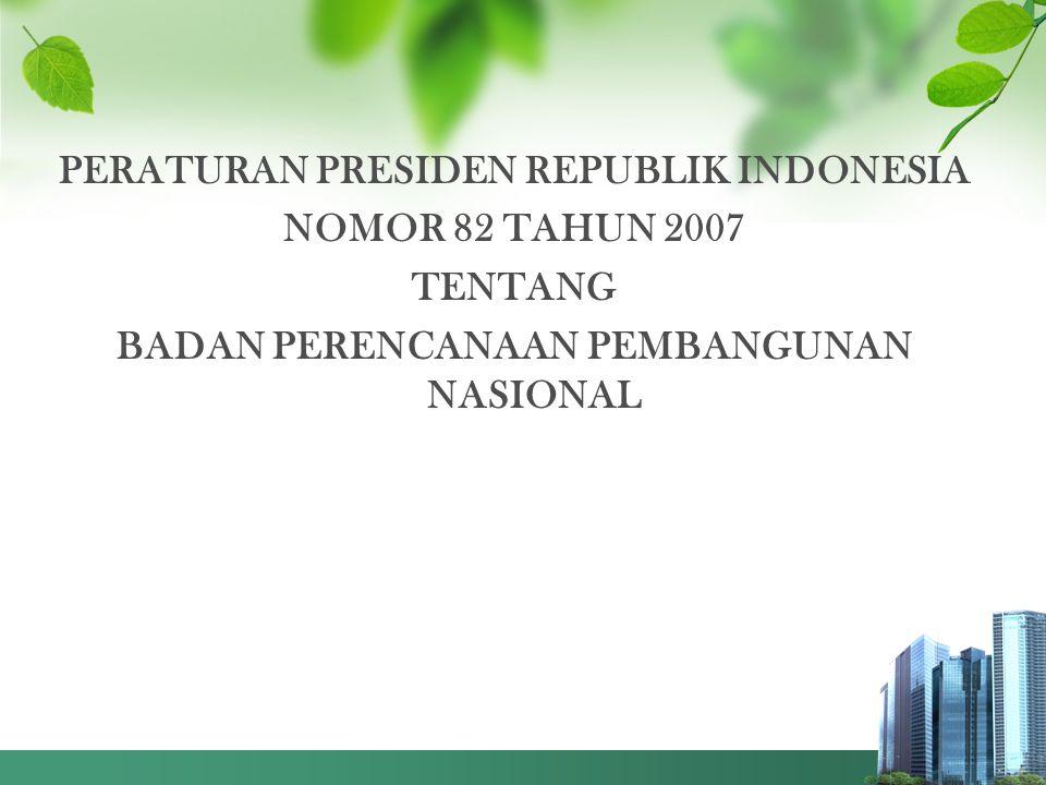 PERATURAN PRESIDEN REPUBLIK INDONESIA NOMOR 82 TAHUN 2007 TENTANG BADAN PERENCANAAN PEMBANGUNAN NASIONAL