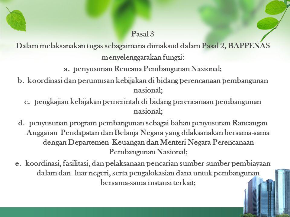 Pasal 3 Dalam melaksanakan tugas sebagaimana dimaksud dalam Pasal 2, BAPPENAS menyelenggarakan fungsi: a. penyusunan Rencana Pembangunan Nasional; b.