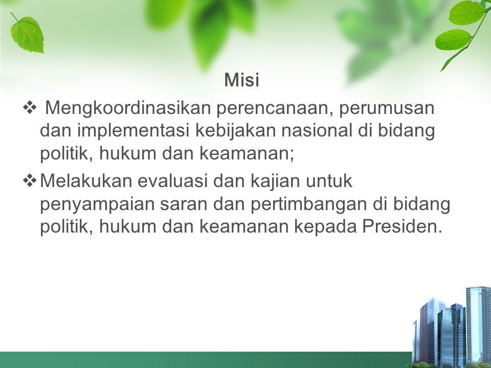 Misi  Mengkoordinasikan perencanaan, perumusan dan implementasi kebijakan nasional di bidang politik, hukum dan keamanan;  Melakukan evaluasi dan ka