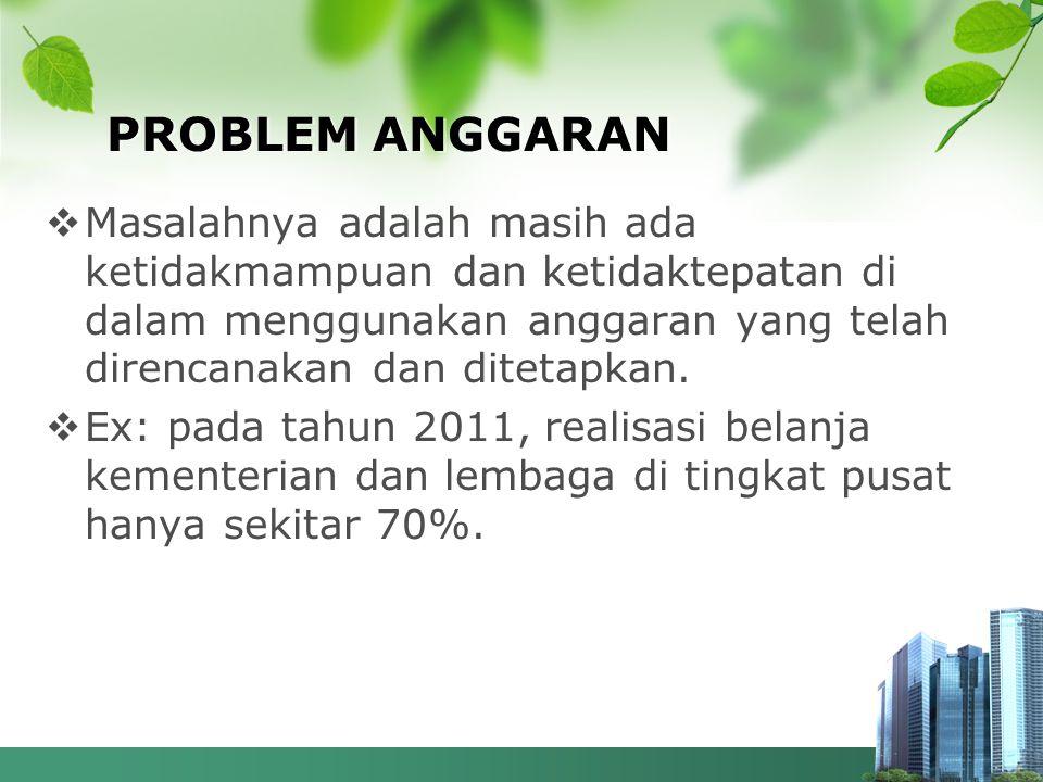 PROBLEM ANGGARAN  Masalahnya adalah masih ada ketidakmampuan dan ketidaktepatan di dalam menggunakan anggaran yang telah direncanakan dan ditetapkan.