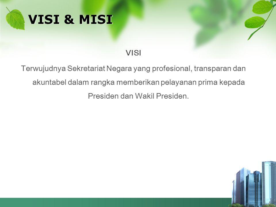 VISI & MISI VISI Terwujudnya Sekretariat Negara yang profesional, transparan dan akuntabel dalam rangka memberikan pelayanan prima kepada Presiden dan