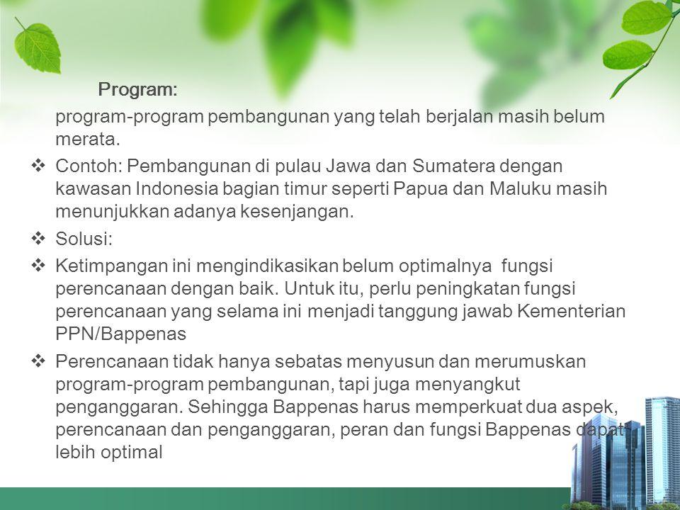 Program: program-program pembangunan yang telah berjalan masih belum merata.  Contoh: Pembangunan di pulau Jawa dan Sumatera dengan kawasan Indonesia