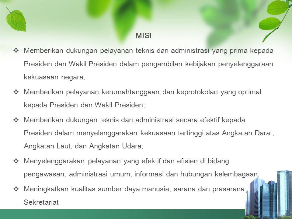 MISI  Memberikan dukungan pelayanan teknis dan administrasi yang prima kepada Presiden dan Wakil Presiden dalam pengambilan kebijakan penyelenggaraan